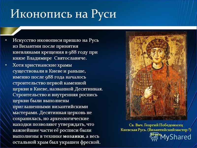 Иконопись на Руси Искусство иконописи пришло на Русь из Византии после принятия киевлянами крещения в 988 году при князе Владимире Святославиче. Хотя христианские храмы существовали в Киеве и раньше, именно после 988 года началось строительство перво