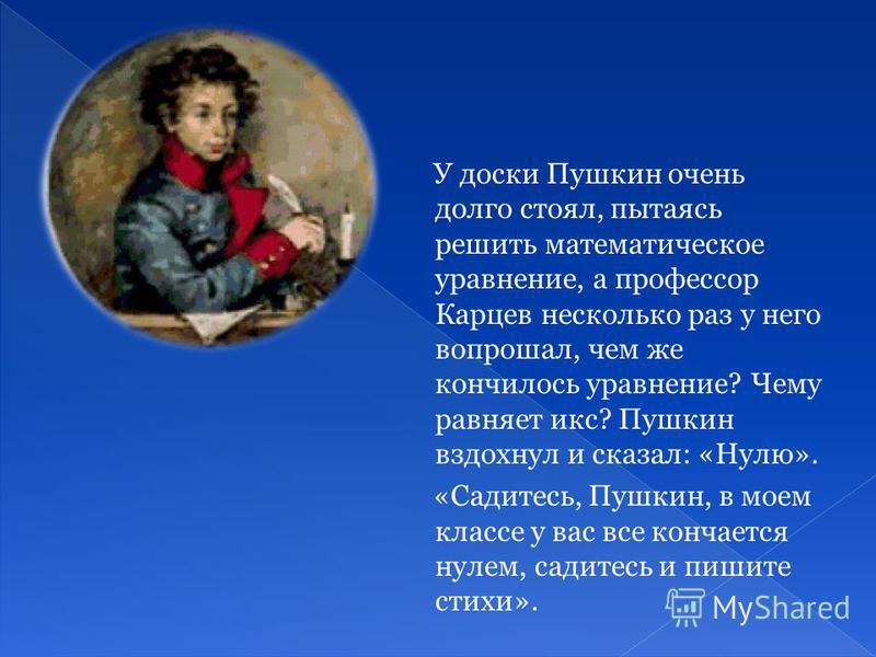 У доски Пушкин очень долго стоял, пытаясь решить математическое уравнение, а профессор Карцев несколько раз у него вопрошал, чем же кончилось уравнение? Чему равняет икс? Пушкин вздохнул и сказал: «Нулю». «Садитесь, Пушкин, в моем классе у вас все ко