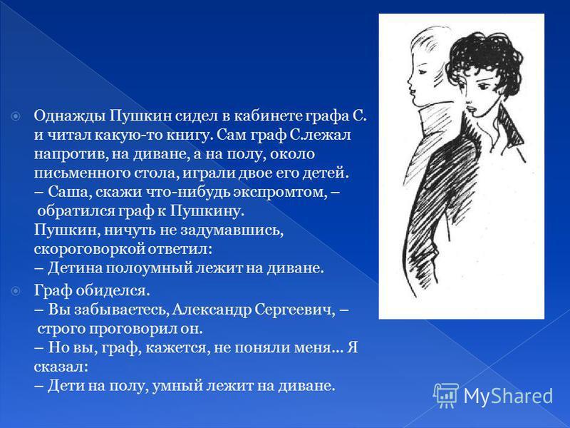 Однажды Пушкин сидел в кабинете графа С. и читал какую-то книгу. Сам граф С.лежал напротив, на диване, а на полу, около письменного стола, играли двое его детей. – Саша, скажи что-нибудь экспромтом, – обратился граф к Пушкину. Пушкин, ничуть не задум