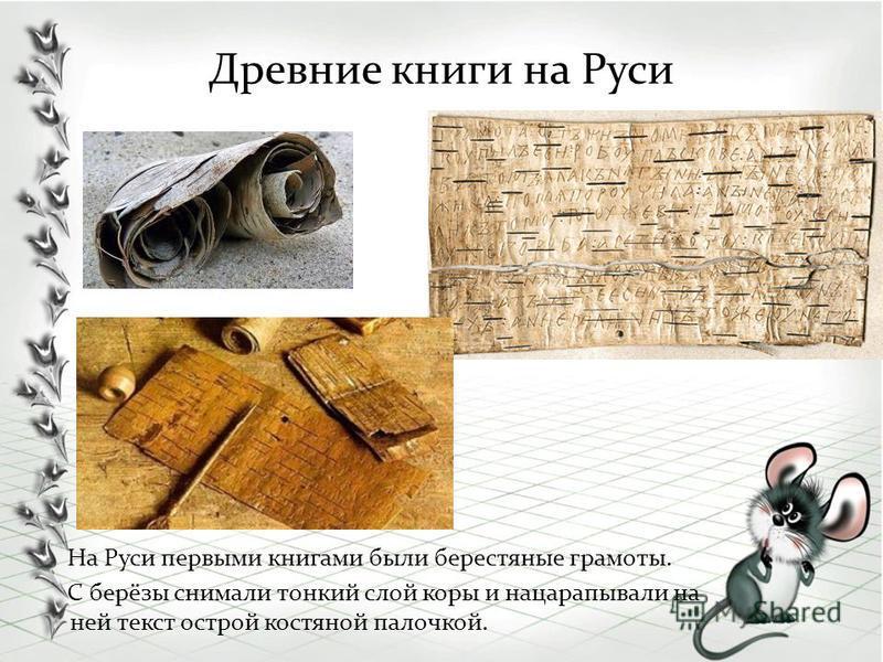 Древние книги на Руси На Руси первыми книгами были берестяные грамоты. С берёзы снимали тонкий слой коры и нацарапывали на ней текст острой костяной палочкой.