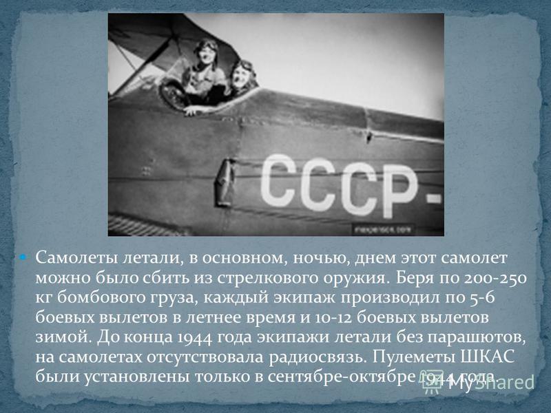 Самолеты летали, в основном, ночью, днем этот самолет можно было сбить из стрелкового оружия. Беря по 200-250 кг бомбового груза, каждый экипаж производил по 5-6 боевых вылетов в летнее время и 10-12 боевых вылетов зимой. До конца 1944 года экипажи л
