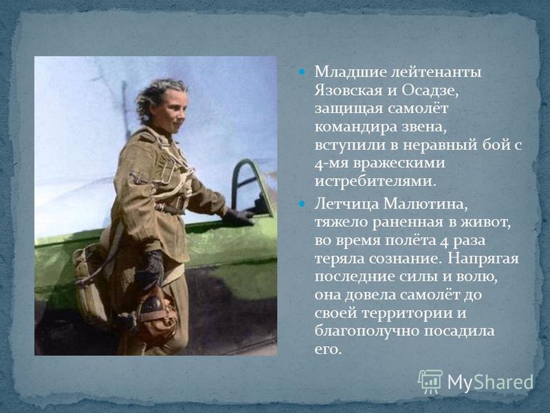 Младшие лейтенанты Язовская и Осадзе, защищая самолёт командира звена, вступили в неравный бой с 4-мя вражескими истребителями. Летчица Малютина, тяжело раненная в живот, во время полёта 4 раза теряла сознание. Напрягая последние силы и волю, она дов
