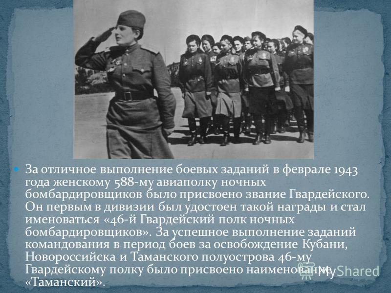 За отличное выполнение боевых заданий в феврале 1943 года женскому 588-му авиаполку ночных бомбардировщиков было присвоено звание Гвардейского. Он первым в дивизии был удостоен такой награды и стал именоваться «46-й Гвардейский полк ночных бомбардиро