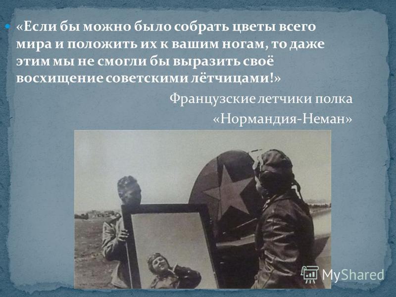 «Если бы можно было собрать цветы всего мира и положить их к вашим ногам, то даже этим мы не смогли бы выразить своё восхищение советскими лётчицами!» Французские летчики полка «Нормандия-Неман»