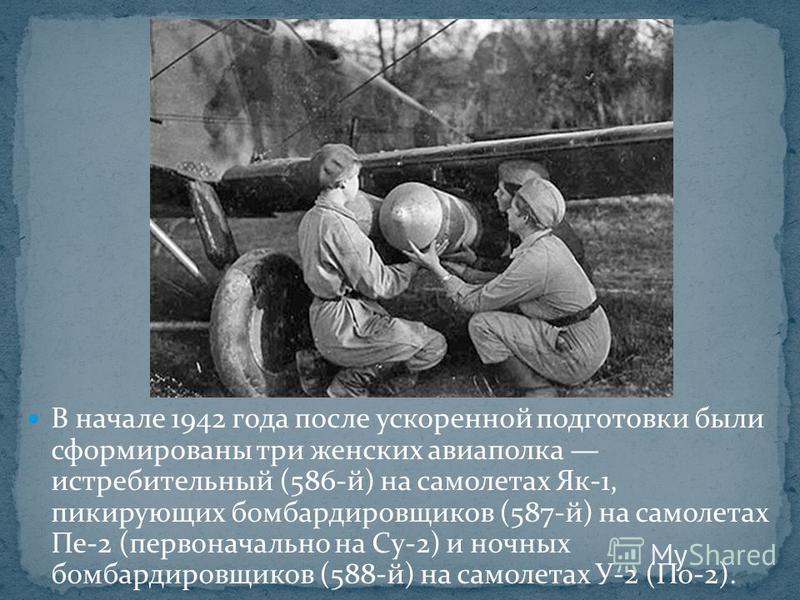 В начале 1942 года после ускоренной подготовки были сформированы три женских авиаполка истребительный (586-й) на самолетах Як-1, пикирующих бомбардировщиков (587-й) на самолетах Пе-2 (первоначально на Су-2) и ночных бомбардировщиков (588-й) на самоле
