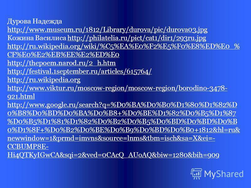 Интернет источники: http://www.museum.ru./1812/ http://hram-troicy.prihod.ru/articles/view/id/1130101 http://www.imda.ru http://borodino.ru http://www.labirint.ru/contests/133/ Багратион http://www.russlawa.info/wp-content/uploads/2011/12/img- cIj3J3