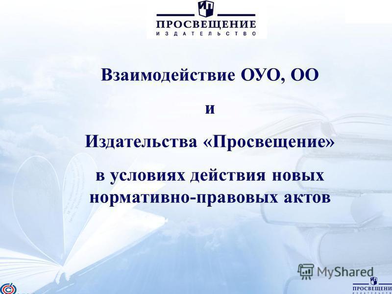1 Взаимодействие ОУО, ОО и Издательства «Просвещение» в условиях действия новых нормативно-правовых актов