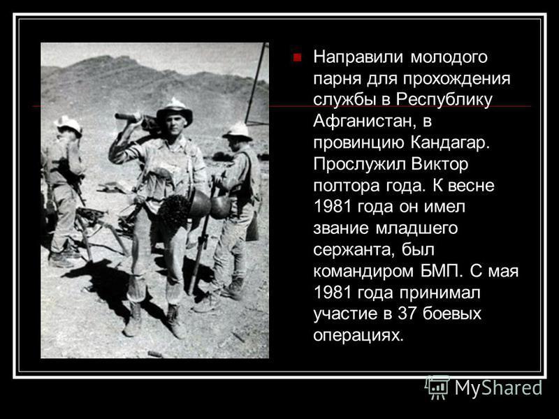 Направили молодого парня для прохождения службы в Республику Афганистан, в провинцию Кандагар. Прослужил Виктор полтора года. К весне 1981 года он имел звание младшего сержанта, был командиром БМП. С мая 1981 года принимал участие в 37 боевых операци