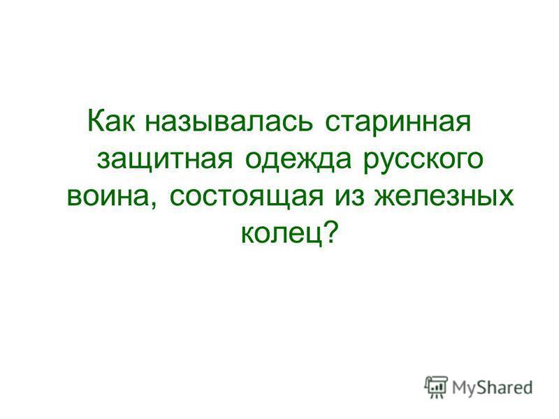 Как называлась старинная защитная одежда русского воина, состоящая из железных колец?