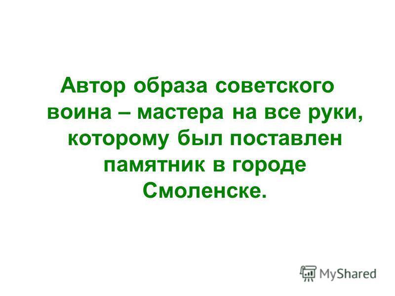 Автор образа советского воина – мастера на все руки, которому был поставлен памятник в городе Смоленске.