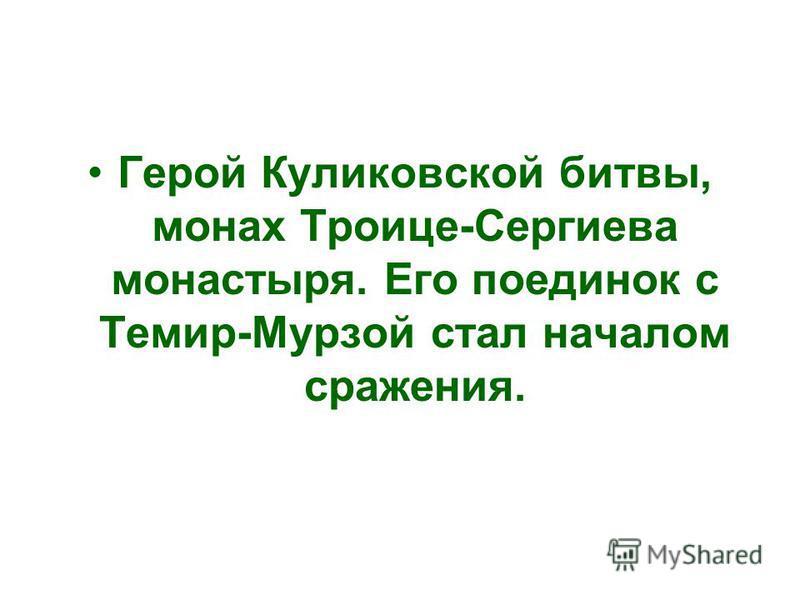 Герой Куликовской битвы, монах Троице-Сергиева монастыря. Его поединок с Темир-Мурзой стал началом сражения.
