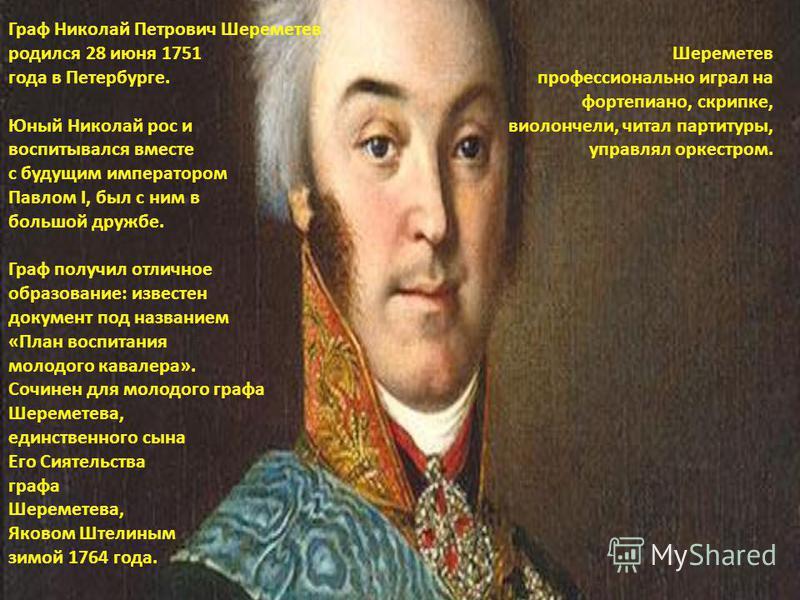 Граф Николай Петрович Шереметев родился 28 июня 1751 года в Петербурге. Юный Николай рос и воспитывался вместе с будущим императором Павлом I, был с ним в большой дружбе. Граф получил отличное образование: известен документ под названием «План воспит