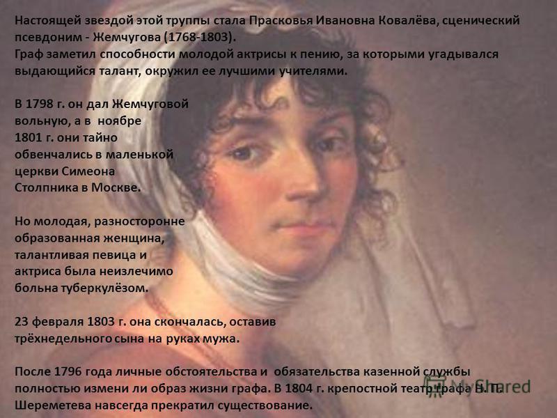 Настоящей звездой этой труппы стала Прасковья Ивановна Ковалёва, сценический псевдоним - Жемчугова (1768-1803). Граф заметил способности молодой актрисы к пению, за которыми угадывался выдающийся талант, окружил ее лучшими учителями. В 1798 г. он дал