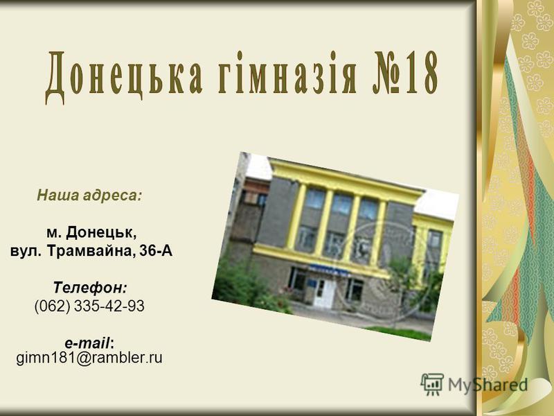 Наша адреса: м. Донецьк, вул. Трамвайна, 36-А Телефон: (062) 335-42-93 e-mail: gimn181@rambler.ru