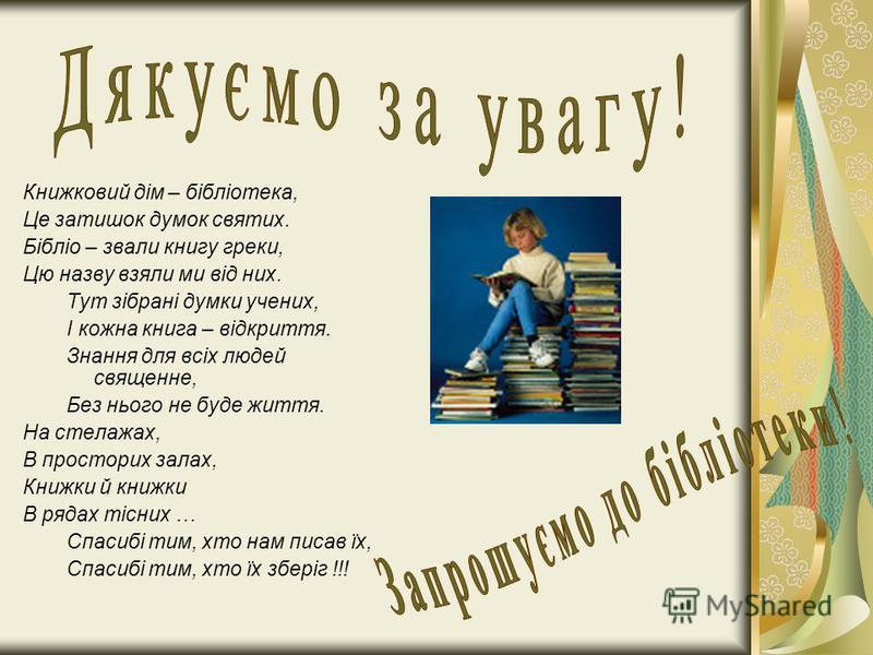 Книжковий дім – бібліотека, Це затишок думок святих. Бібліо – звали книгу греки, Цю назву взяли ми від них. Тут зібрані думки учених, І кожна книга – відкриття. Знання для всіх людей священне, Без нього не буде життя. На стелажах, В просторих залах,