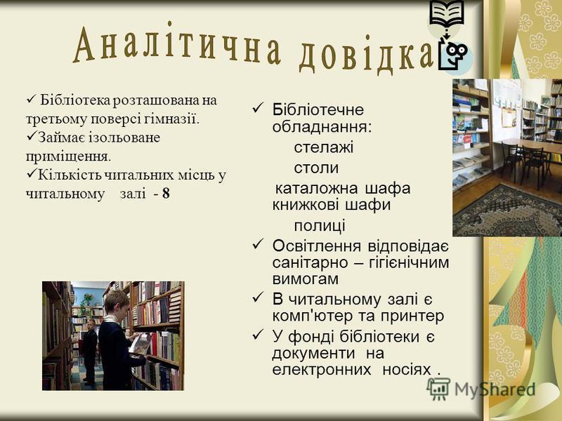 Бібліотечне обладнання: стелажі столи каталожна шафа книжкові шафи полиці Освітлення відповідає санітарно – гігієнічним вимогам В читальному залі є комп'ютер та принтер У фонді бібліотеки є документи на електронних носіях. Бібліотека розташована на т