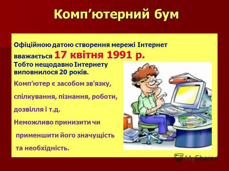 Компютерний бум Компютерний бум Офіційною датою створення мережі Інтернет вважається 17 квітня 1991 р. Тобто нещодавно Інтернету виповнилося 20 років. Компютер є засобом звязку, спілкування, пізнання, роботи, дозвілля і т.д. Неможливо принизити чи пр