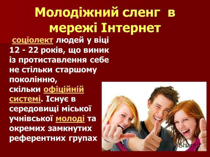 Молодіжний сленг в мережі Інтернет соціолект людей у віці 12 - 22 років, що виник із протиставлення себе не стільки старшому поколінню, скільки офіційній системі. Існує в середовищі міської учнівської молоді та окремих замкнутих референтних групах со