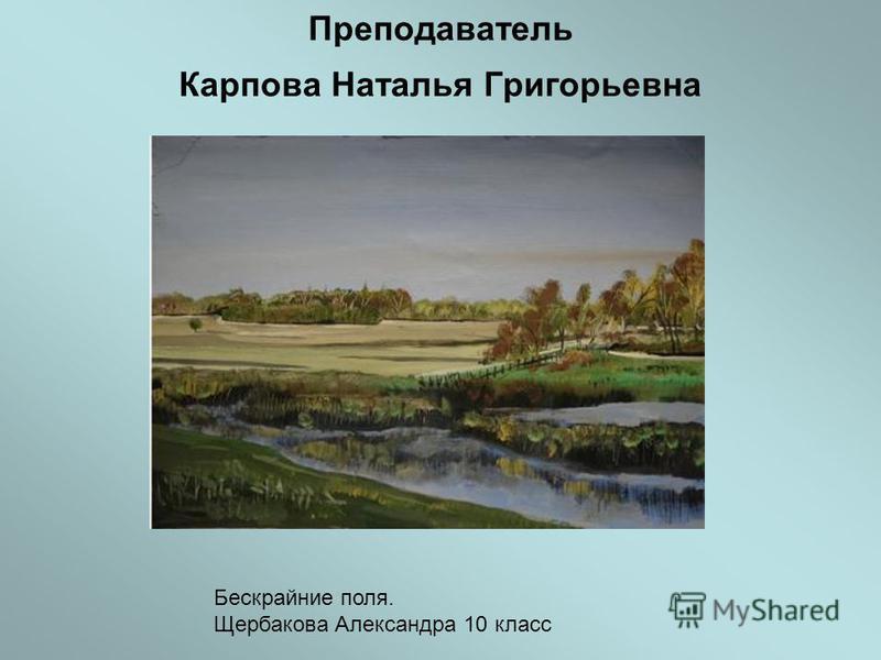 Преподаватель Карпова Наталья Григорьевна Бескрайние поля. Щербакова Александра 10 класс