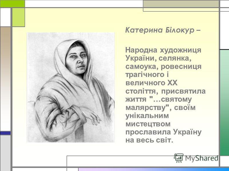 Катерина Білокур – Народна художниця України, селянка, самоука, ровесниця трагічного і величного ХХ століття, присвятила життя ... святому малярству , своїм унікальним мистецтвом прославила Україну на весь світ.