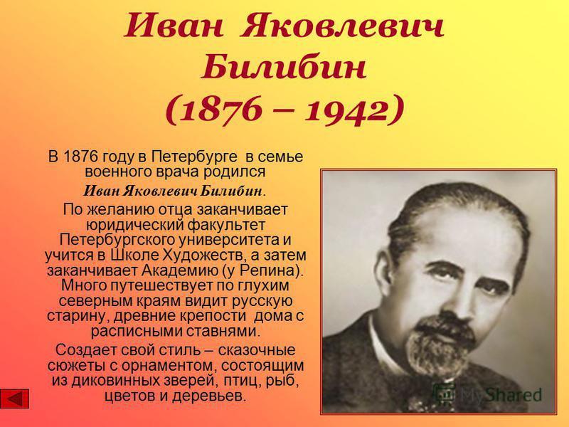 В 1876 году в Петербурге в семье военного врача родился Иван Яковлевич Билибин. По желанию отца заканчивает юридический факультет Петербургского университета и учится в Школе Художеств, а затем заканчивает Академию (у Репина). Много путешествует по г