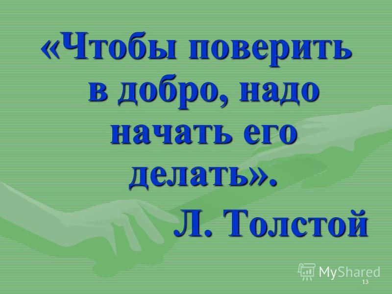 13 «Чтобы поверить в добро, надо начать его делать». Л. Толстой