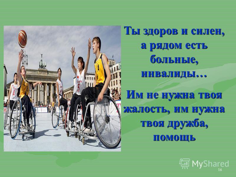 16 Ты здоров и силен, а рядом есть больные, инвалиды… Им не нужна твоя жалость, им нужна твоя дружба, помощь