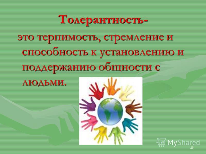 Толерантность- это терпимость, стремление и способность к установлению и поддержанию общности с людьми. это терпимость, стремление и способность к установлению и поддержанию общности с людьми. 25