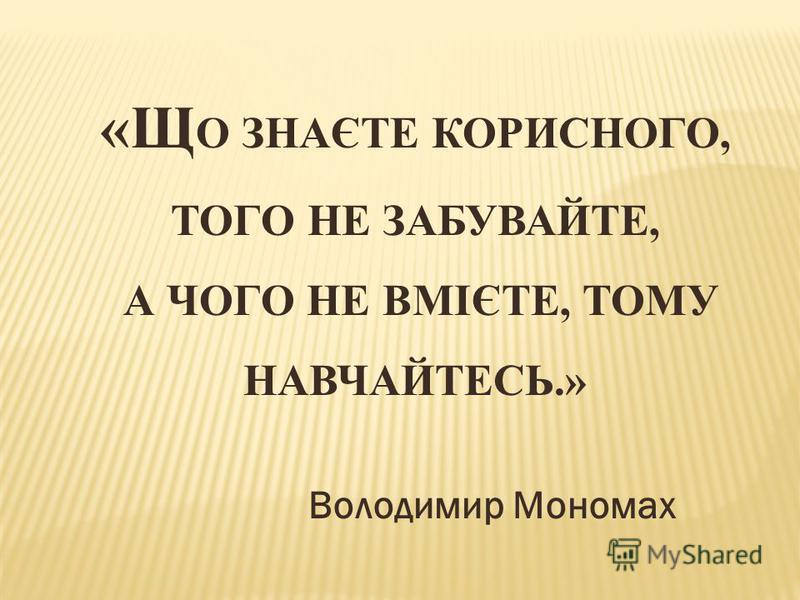 «Щ О ЗНАЄТЕ КОРИСНОГО, ТОГО НЕ ЗАБУВАЙТЕ, А ЧОГО НЕ ВМІЄТЕ, ТОМУ НАВЧАЙТЕСЬ.» Володимир Мономах