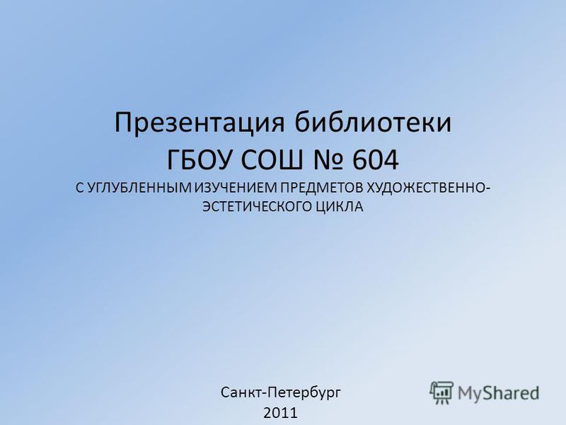 Презентация библиотеки ГБОУ СОШ 604 С УГЛУБЛЕННЫМ ИЗУЧЕНИЕМ ПРЕДМЕТОВ ХУДОЖЕСТВЕННО- ЭСТЕТИЧЕСКОГО ЦИКЛА Санкт-Петербург 2011