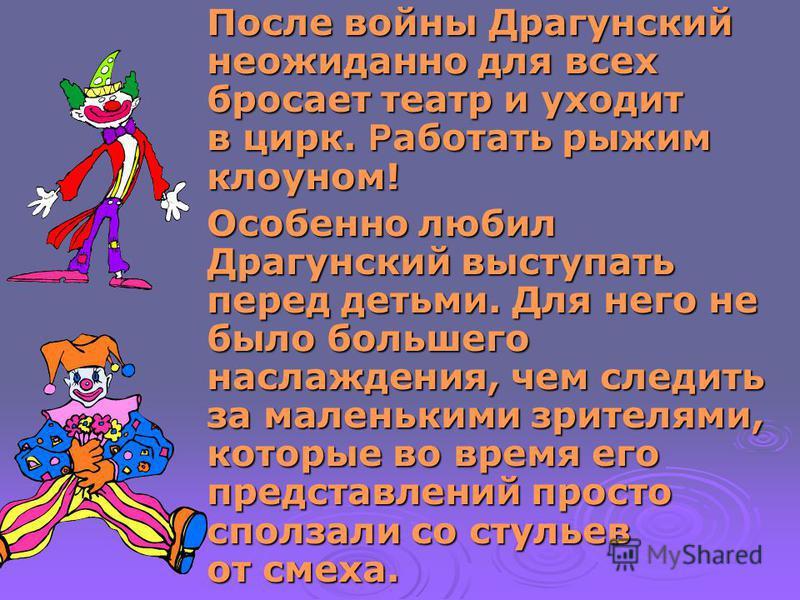 После войны Драгунский неожиданно для всех бросает театр и уходит в цирк. Р аботать рыжим клоуном! Особенно любил Драгунский выступать перед детьми. Для него не было большего наслаждения, чем следить за маленькими зрителями, которые во время его пред
