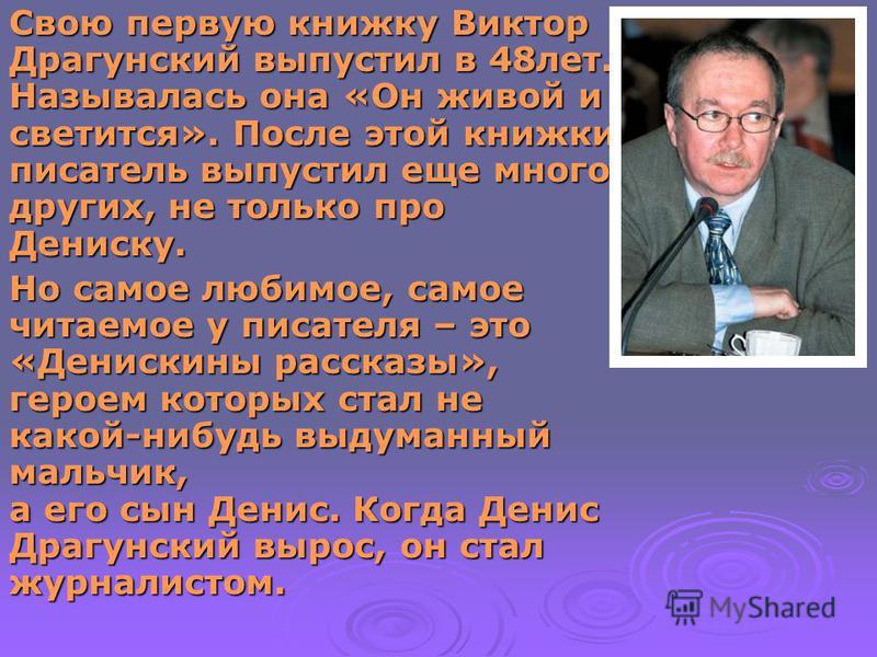 Свою первую книжку Виктор Драгунский выпустил в 48 лет. Называлась она «Он живой и светится». После этой книжки писатель выпустил еще много других, не только про Дениску. Но самое любимое, самое читаемое у писателя – это «Денискины рассказы», героем