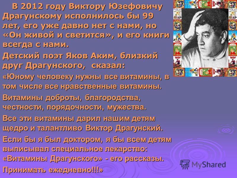 В 2012 году Виктору Юзефовичу Драгунскому исполнилось бы 99 лет, его уже давно нет с нами, но «Он живой и светится», и его книги всегда с нами. В 2012 году Виктору Юзефовичу Драгунскому исполнилось бы 99 лет, его уже давно нет с нами, но «Он живой и