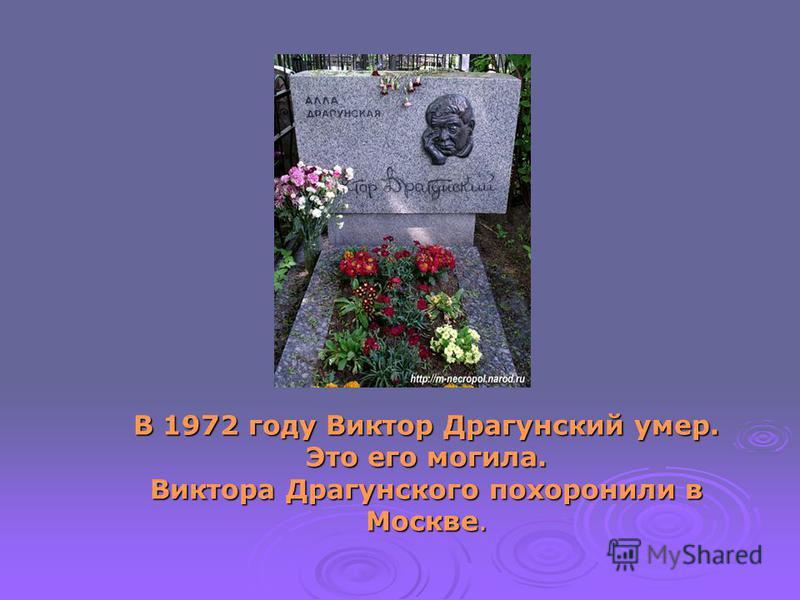 В 1972 году Виктор Драгунский умер. Это его могила. Виктора Драгунского похоронили в Москве.