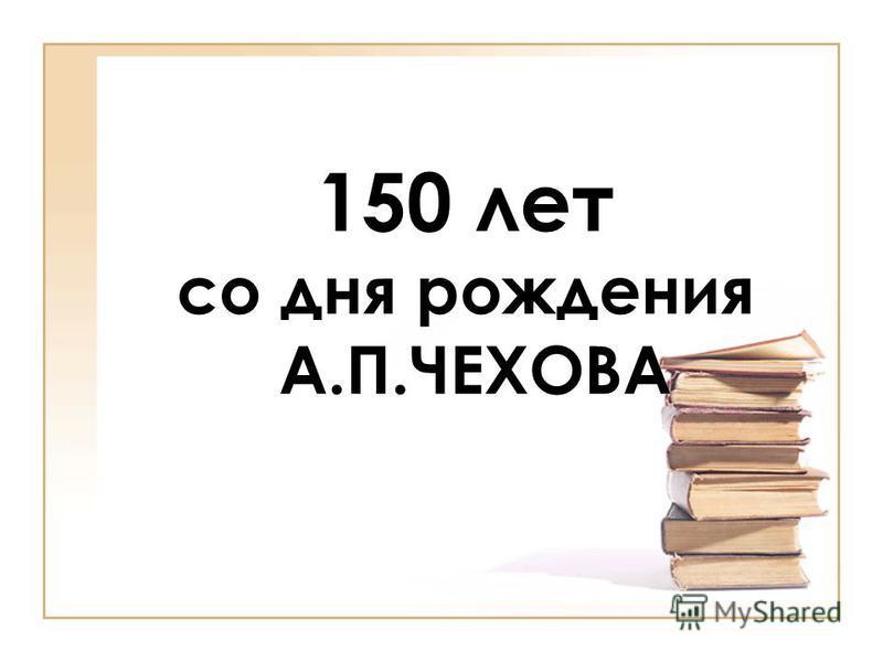 150 лет со дня рождения А.П.ЧЕХОВА