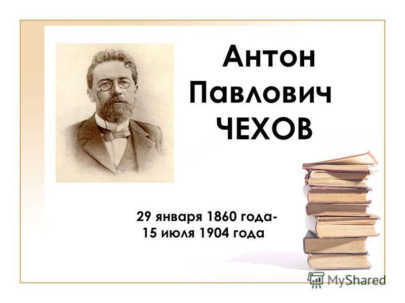 Антон Павлович ЧЕХОВ 29 января 1860 года- 15 июля 1904 года
