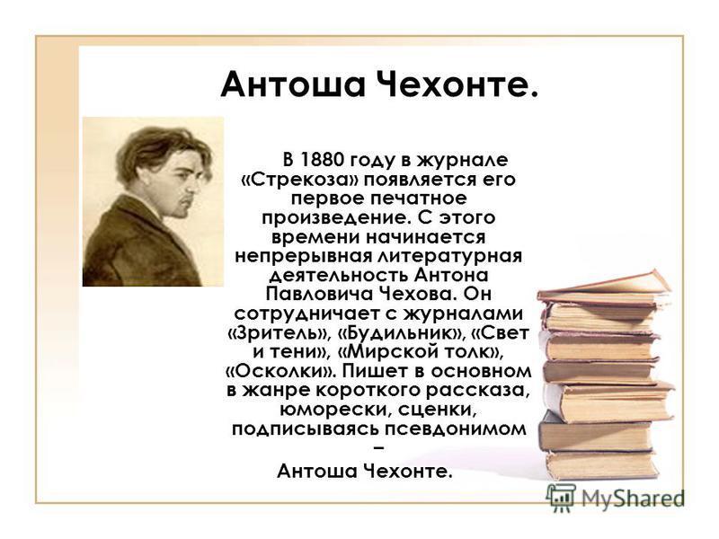 Антоша Чехонте. В 1880 году в журнале «Стрекоза» появляется его первое печатное произведение. С этого времени начинается непрерывная литературная деятельность Антона Павловича Чехова. Он сотрудничает с журналами «Зритель», «Будильник», «Свет и тени»,