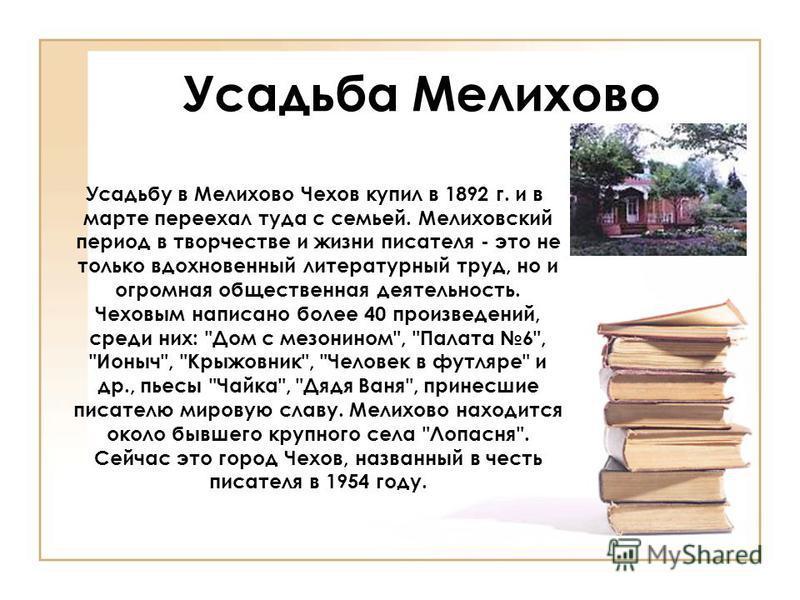 Усадьба Мелихово Усадьбу в Мелихово Чехов купил в 1892 г. и в марте переехал туда с семьей. Мелиховский период в творчестве и жизни писателя - это не только вдохновенный литературный труд, но и огромная общественная деятельность. Чеховым написано бол