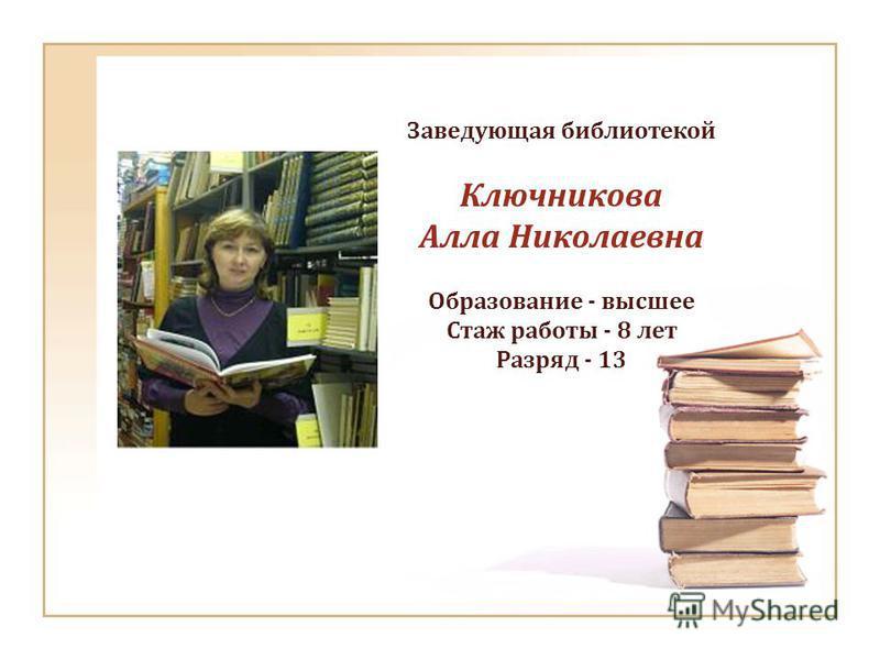 Заведующая библиотекой Ключникова Алла Николаевна Образование - высшее Стаж работы - 8 лет Разряд - 13