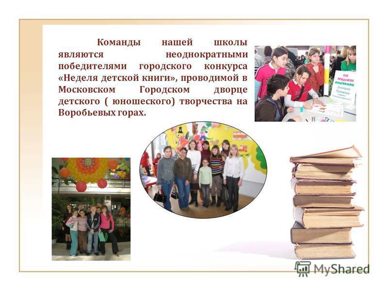 Команды нашей школы являются неоднократными победителями городского конкурса «Неделя детской книги», проводимой в Московском Городском дворце детского ( юношеского) творчества на Воробьевых горах.