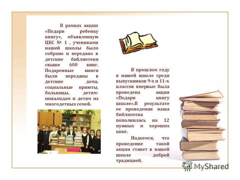 В рамках акции «Подари ребенку книгу», объявленную ЦБС 1, учениками нашей школы было собрано и передано в детские библиотеки свыше 600 книг. Подаренные книги были переданы в детские дома, социальные приюты, больницы, детям- инвалидам и детям из много