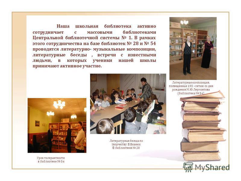 Наша школьная библиотека активно сотрудничает с массовыми библиотеками Центральной библиотечной системы 1. В рамках этого сотрудничества на базе библиотек 28 и 54 проводятся литературно- музыкальные композиции, литературные беседы, встречи с известны
