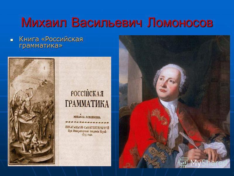 Михаил Васильевич Ломоносов Книга «Российская грамматика» Книга «Российская грамматика»