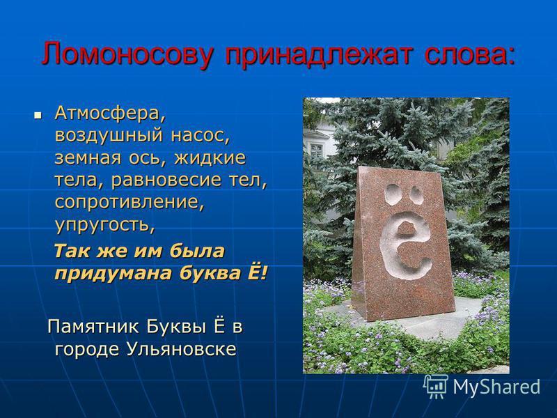 Ломоносову принадлежат слова: Атмосфера, воздушный насос, земная ось, жидкие тела, равновесие тел, сопротивление, упругость, Атмосфера, воздушный насос, земная ось, жидкие тела, равновесие тел, сопротивление, упругость, Так же им была придумана буква