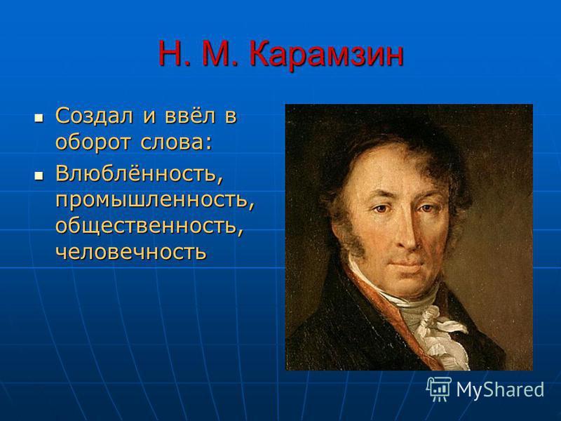 Н. М. Карамзин Создал и ввёл в оборот слова: Создал и ввёл в оборот слова: Влюблённость, промышленность, общественность, человечность Влюблённость, промышленность, общественность, человечность