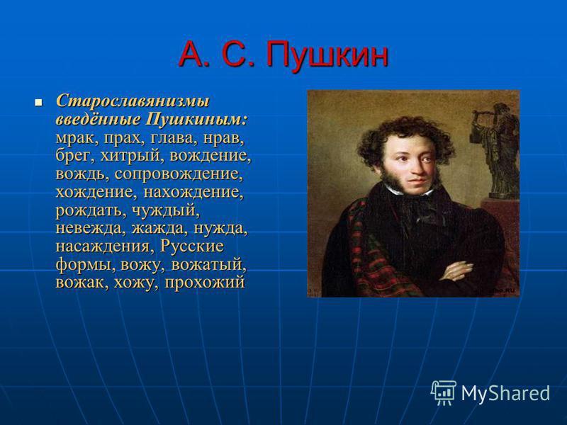 А. С. Пушкин Старославянизмы введённые Пушкиным: мрак, прах, глава, нрав, брег, хитрый, вождение, вождь, сопровождение, хождение, нахождение, рождать, чуждый, невежда, жажда, нужда, насаждения, Русские формы, вожу, вожатый, вожак, хожу, прохожий Стар