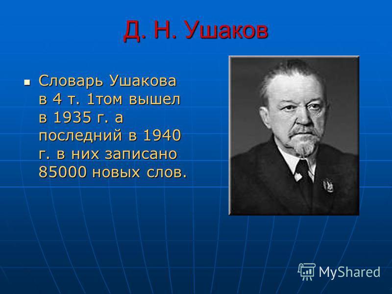 Д. Н. Ушаков Словарь Ушакова в 4 т. 1 том вышел в 1935 г. а последний в 1940 г. в них записано 85000 новых слов. Словарь Ушакова в 4 т. 1 том вышел в 1935 г. а последний в 1940 г. в них записано 85000 новых слов.