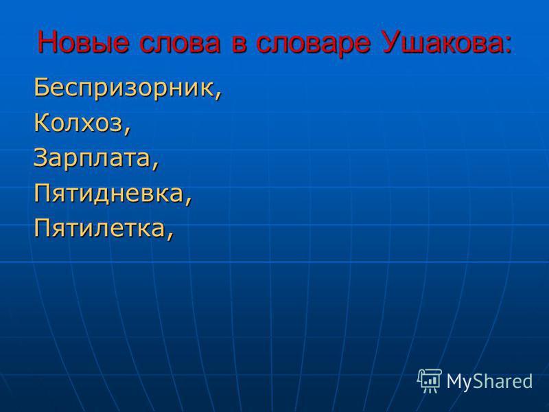 Новые слова в словаре Ушакова: Беспризорник,Колхоз,Зарплата,Пятидневка,Пятилетка,