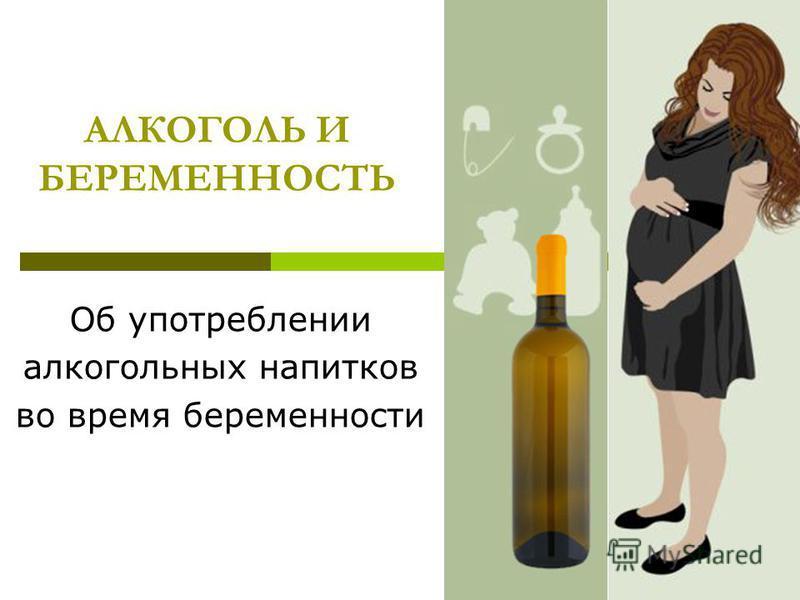 АЛКОГОЛЬ И БЕРЕМЕННОСТЬ Об употреблении алкогольных напитков во время беременности