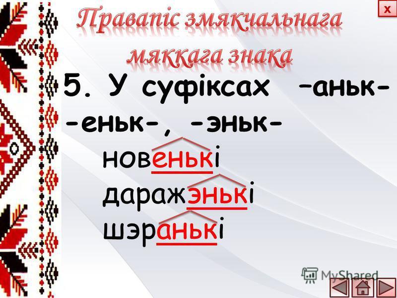 5. У суфіксах –аньк- -еньк-, -эньк- новенькі даражэнькі шэранькі х х